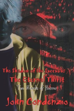 The Shadow of the Succubus The Eternal Thirst: Two Novels of Horror: John Condenzio