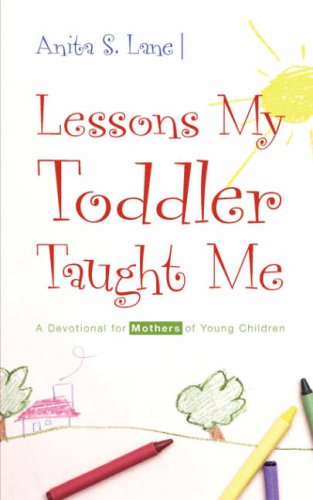 Lessons My Toddler Taught Me: A Devotional for Mothers of Young Children: Lane, Anita S.