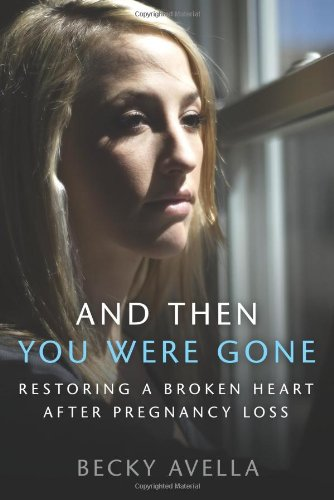 And Then You Were Gone : Restoring a Broken Heart after Pregnancy Loss - Becky Avella