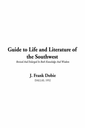 Guide to Life and Literature of the Southwest (1414216440) by J. Frank Dobie