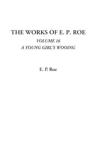 The Works of E. P. Roe (Volume 16, A Young Girl's Wooing) (141423631X) by Roe, E. P.