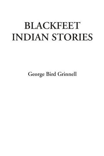 Blackfeet Indian Stories - George Bird Grinnell