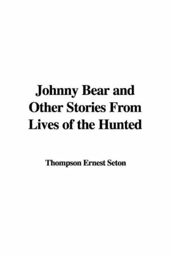 Johnny Bear and Other Stories from Lives of the Hunted (1414280882) by Ernest Thompson Seton