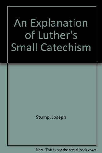 An Explanation Of Luther's Small Catechism: Joseph Stump