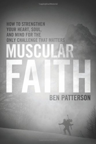 Muscular Faith: How to Strengthen Your Heart, Soul, and Mind for the Only Challenge That Matters (9781414316666) by Ben Patterson