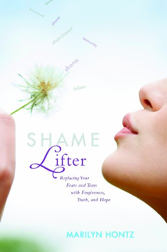 Shame Lifter: Replacing Your Fears and Tears with Forgiveness, Truth, and Hope: Hontz, Marilyn