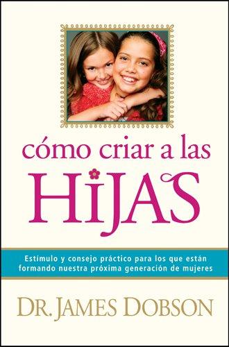 9781414320625: Cómo criar a las hijas: Estímulo y consejo práctico para los que están formando nuestra próxima generación de mujeres (Spanish Edition)