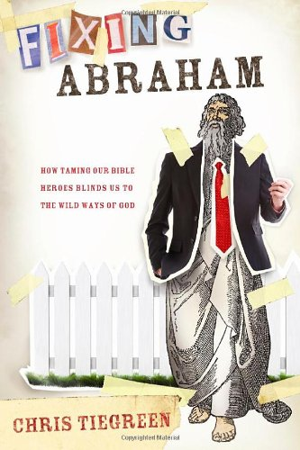 Fixing Abraham: How Taming Our Bible Heroes: Tiegreen, Chris