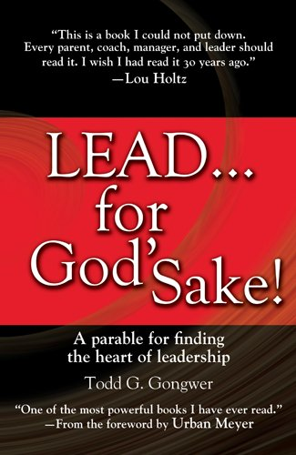 Lead . . . for God's Sake!: A Parable for Finding the Heart of Leadership: Gongwer, Todd