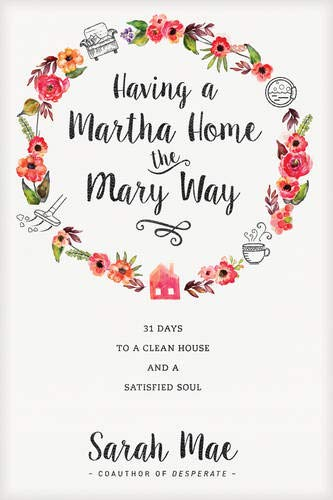 Having a Martha Home the Mary Way: 31 Days to a Clean House and a Satisfied Soul: Sarah Mae