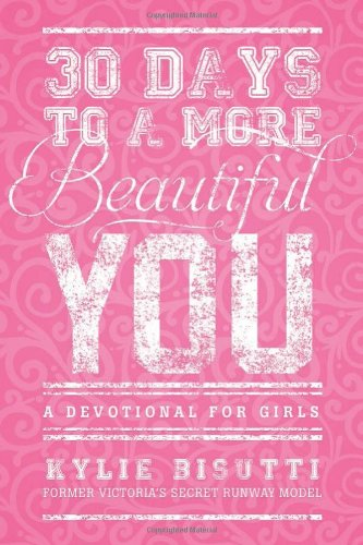 30 Days to a More Beautiful You: A Devotional for Girls: Bisutti, Kylie