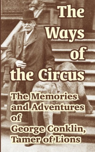 9781414700380: The Ways of the Circus:: The Memories and Adventures of George Conklin, Tamer of Lions