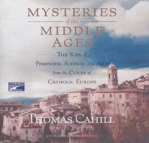 Mysteries of the Middle Ages: The Rise of Feminism, Science and Art from the Cults of Catholic Europe (1415932832) by Thomas Cahill
