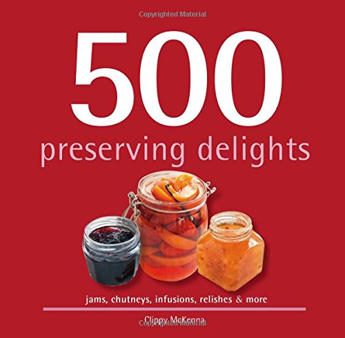 500 Preserving Delights: Jams, Chutneys, Infusions, Relishes & More: McKenna, Clippy
