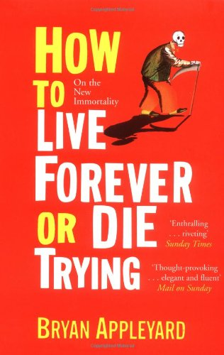 How to Live Forever or Die Trying: On the New Immortality: Bryan Appleyard