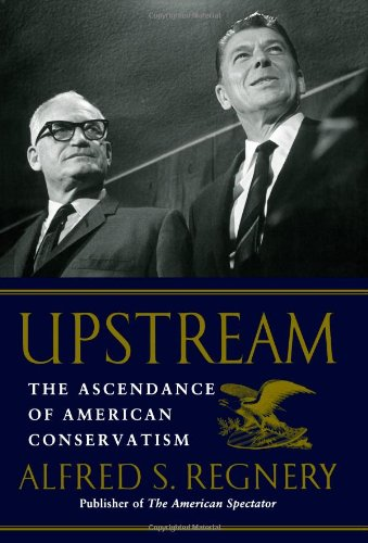 Upstream: The Ascendance of American Conservatism: Regnery, Alfred S.
