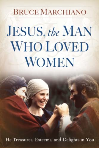 Jesus, the Man Who Loved Women: He Treasures, Esteems, and Delights in You (141654397X) by Bruce Marchiano