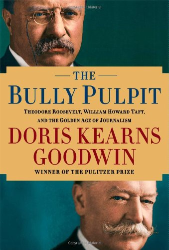 The Bully Pulpit, Theodore Roosevelt, William Howard Taft, and the Golden Age of Journalism: ...