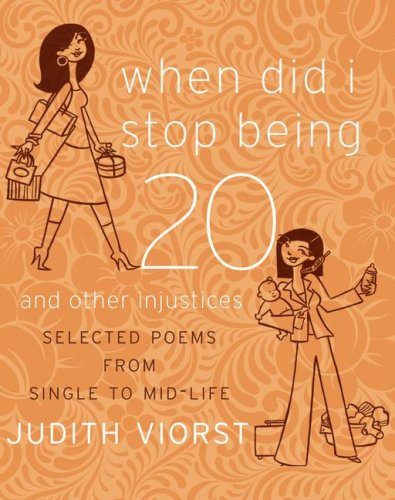 When Did I Stop Being 20 and Other Injustices: Selected Poems from Single to Mid-life