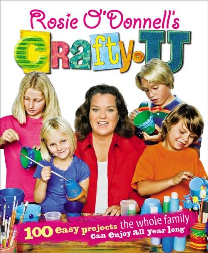 Rosie O'donnell's Crafty U: 100 Easy Projects the Whole Family Can Enjoy All Year Long (...