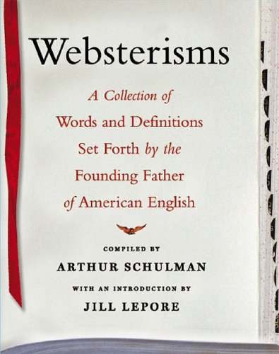 Websterisms: A Collection of Words and Definitions Set Forth by the Founding Father of American E...