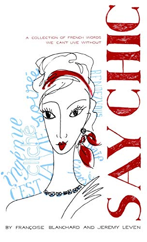 Say Chic: A Collection of French Words: Blanchard, Francoise; Leven,