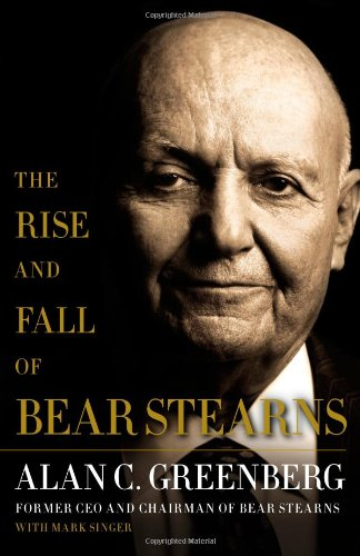 The Rise and Fall of Bear Stearns: Greenberg, Alan C.