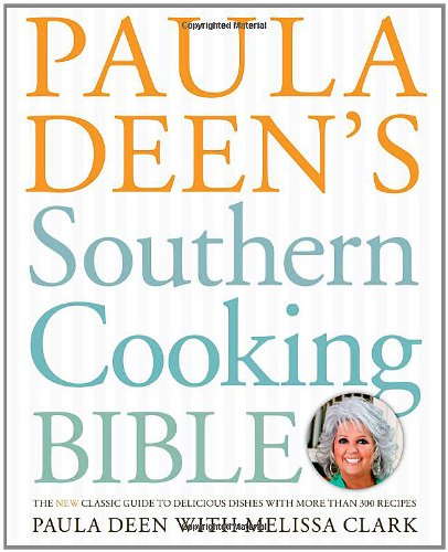 Paula Deen's Southern Cooking Bible: The New Classic Guide to Delicious Dishes with More Than 300...