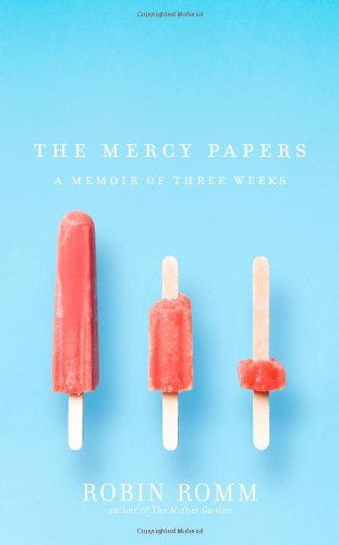 The Mercy Papers: A Memoir of Three Weeks (Signed First Edition): Robin Romm