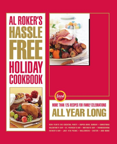 Al Roker's Hassle-Free Holiday Cookbook: More Than 125 Recipes for Family Celebrations All ...