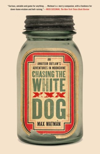 Chasing the White Dog: An Amateur Outlaw's Adventures in Moonshine: Watman, Max
