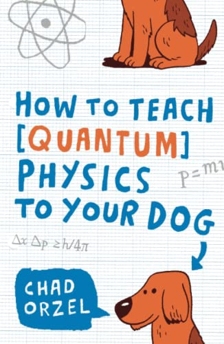 How to Teach Quantum Physics to Your Dog: Orzel, Chad