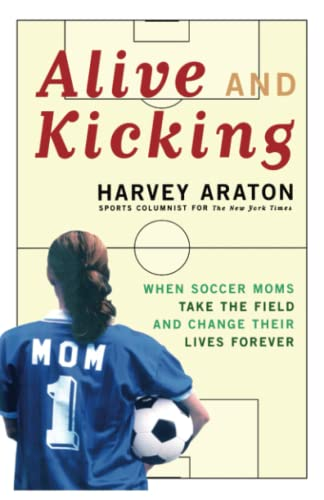 9781416575177: Alive and Kicking: When Soccer Moms Take the Field and Change Their Lives Forever