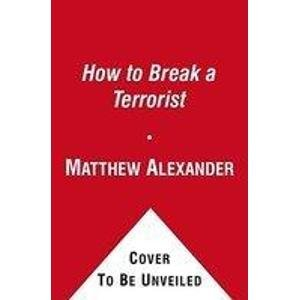9781416576105: How to Break a Terrorist: The U.S. Interrogators Who Used Brains, Not Brutality, to Take Down the Deadliest Man in Iraq