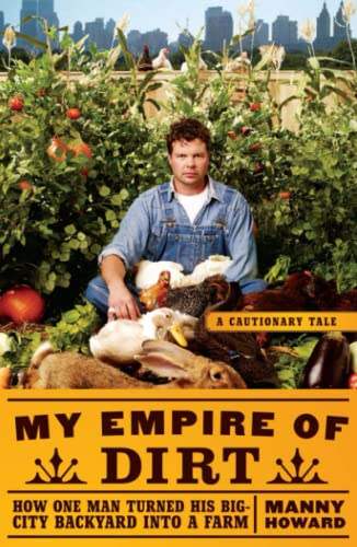 My Empire of Dirt: How One Man Turned His Big-City Backyard into a Farm (Cautionary Tale): Howard, ...