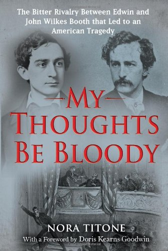 My Thoughts Be Bloody: The Bitter Rivalry Between Edwin and John Wilkes Booth That Led to an Amer...
