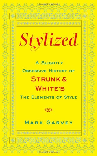 Stylized: A Slightly Obsessive History of Strunk & White's The Elements of Style: Mark ...