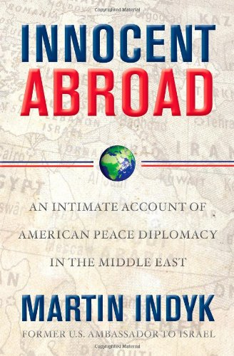 Innocent Abroad -- An Intimate Account of American Peace Diplomacy in the Middle East: Indyk, ...