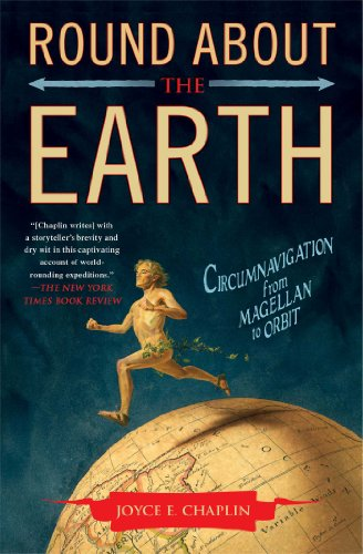 Round About the Earth: Circumnavigation from Magellan to Orbit: Chaplin, Joyce E.