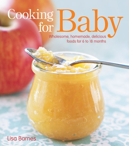 Cooking for Baby : Wholesome, Homemade, Delicious Foods for 6 to 18 Month Olds