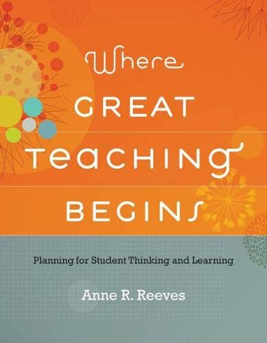Where Great Teaching Begins: Planning for Student Thinking and Learning: Anne R. Reeves