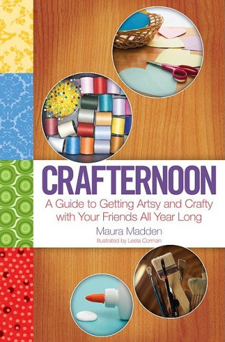 Crafternoon: A Guide to Getting Artsy and Crafty with Your Friends All Year Long: Madden, Maura