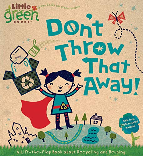 Don't Throw That Away!: A Lift-the-Flap Book about Recycling and Reusing (Little Green Books):...