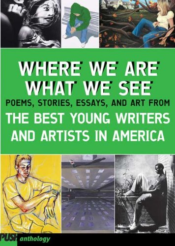 Where We Are, What We See: Poems, Stories, Essays, And Art From The Best Young Writers And Arists ...