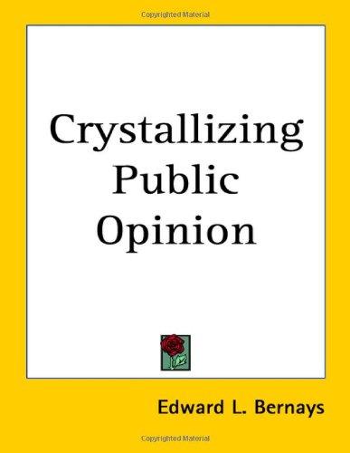 Crystallizing Public Opinion: Bernays, Edward L.
