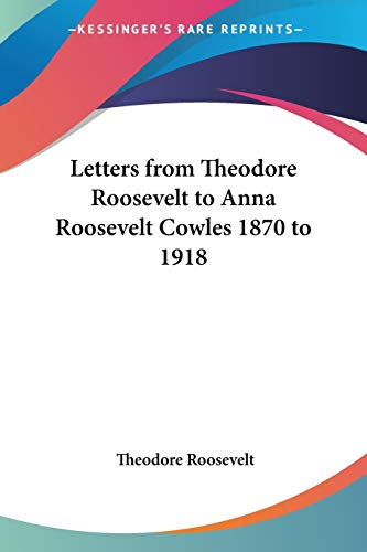 9781417924332: Letters from Theodore Roosevelt to Anna Roosevelt Cowles 1870 to 1918