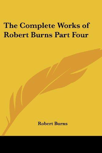 The Complete Works of Robert Burns Part Four: Burns, Robert