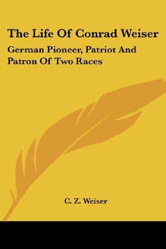 9781417967742: The Life of Conrad Weiser: German Pioneer, Patriot and Patron of Two Races