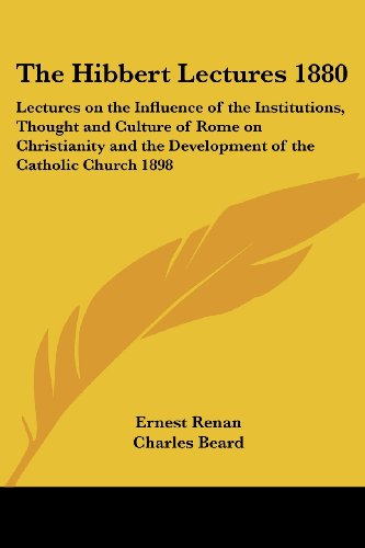 The Hibbert Lectures 1880: Lectures on the Influence of the Institutions, Thought and Culture of Rome on Christianity and the Development of the Catholic Church 1898 (9781417982424) by Ernest Renan