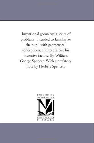 9781418178918: Inventional geometry; a series of problems, intended to familiarize the pupil with geometrical conceptions, and to exercise his inventive faculty. By ... With a prefatory note by Herbert Spencer.